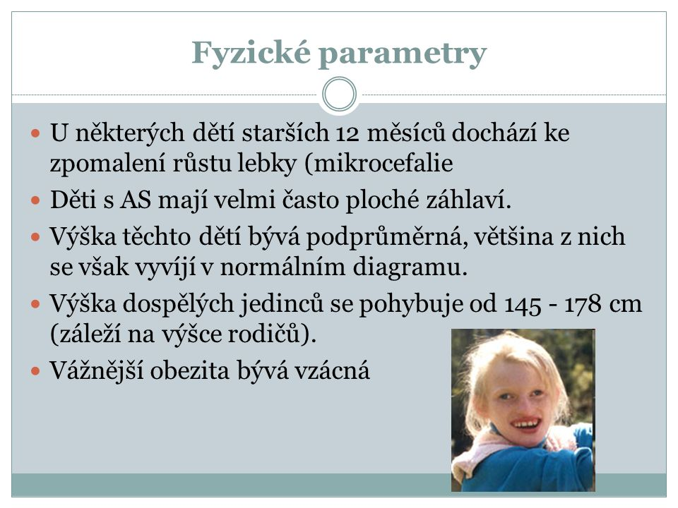 Fyzické parametry U některých dětí starších 12 měsíců dochází ke zpomalení růstu lebky (mikrocefalie Děti s AS mají velmi často ploché záhlaví. Výška