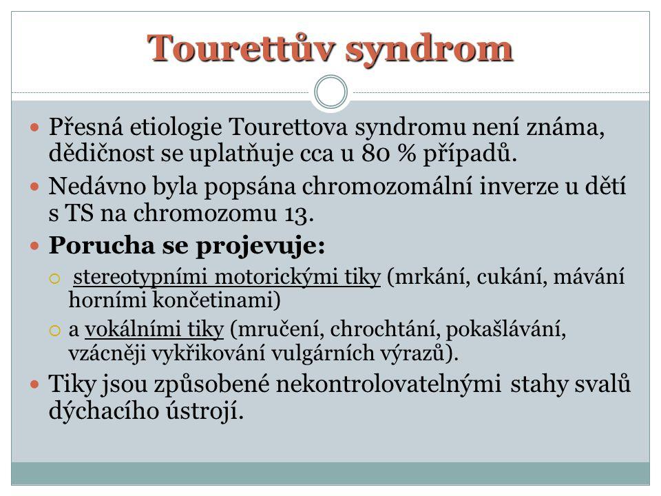 Tourettův syndrom Přesná etiologie Tourettova syndromu není známa, dědičnost se uplatňuje cca u 80 % případů. Nedávno byla popsána chromozomální inver