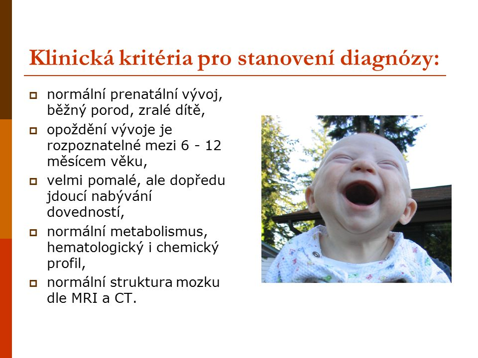 Klinická kritéria pro stanovení diagnózy:  normální prenatální vývoj, běžný porod, zralé dítě,  opoždění vývoje je rozpoznatelné mezi 6 - 12 měsícem