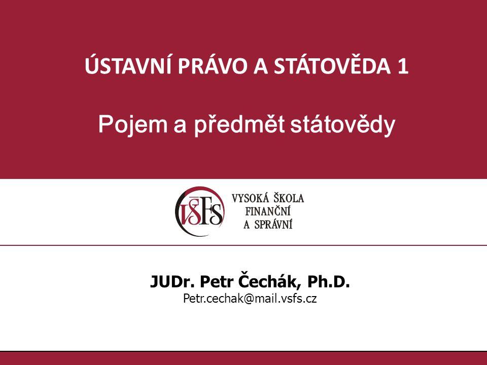 ÚSTAVNÍ PRÁVO A STÁTOVĚDA 1 Pojem a předmět státovědy JUDr. Petr Čechák, Ph.D. Petr.cechak@mail.vsfs.cz