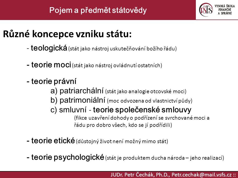 JUDr. Petr Čechák, Ph.D., Petr.cechak@mail.vsfs.cz :: Pojem a předmět státovědy Různé koncepce vzniku státu: - teologická (stát jako nástroj uskutečňo