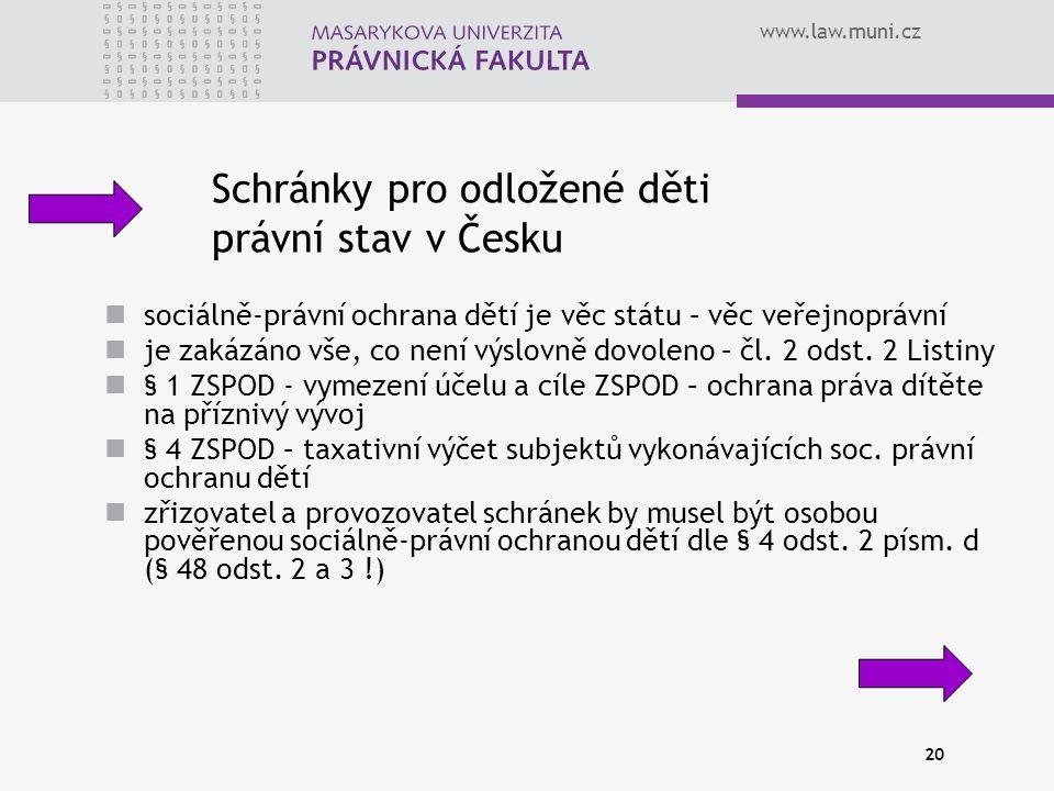 www.law.muni.cz 20 Schránky pro odložené děti právní stav v Česku sociálně-právní ochrana dětí je věc státu – věc veřejnoprávní je zakázáno vše, co není výslovně dovoleno – čl.