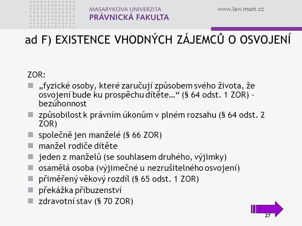 """www.law.muni.cz 27 ad F) EXISTENCE VHODNÝCH ZÁJEMCŮ O OSVOJENÍ ZOR: """"fyzické osoby, které zaručují způsobem svého života, že osvojení bude ku prospěchu dítěte… (§ 64 odst."""