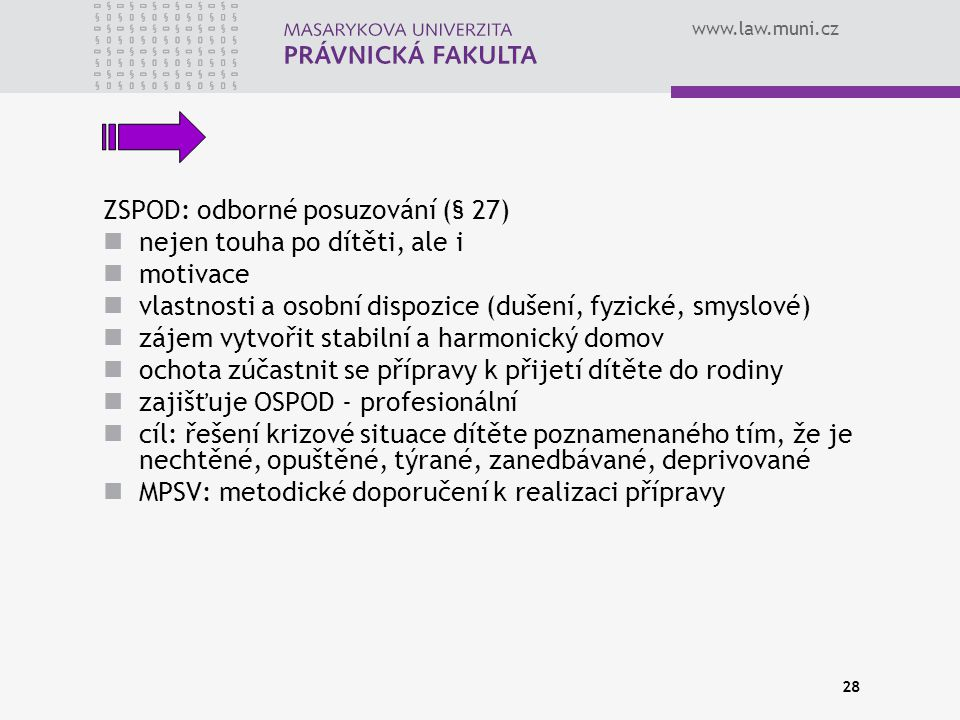 www.law.muni.cz 28 ZSPOD: odborné posuzování (§ 27) nejen touha po dítěti, ale i motivace vlastnosti a osobní dispozice (dušení, fyzické, smyslové) zájem vytvořit stabilní a harmonický domov ochota zúčastnit se přípravy k přijetí dítěte do rodiny zajišťuje OSPOD - profesionální cíl: řešení krizové situace dítěte poznamenaného tím, že je nechtěné, opuštěné, týrané, zanedbávané, deprivované MPSV: metodické doporučení k realizaci přípravy