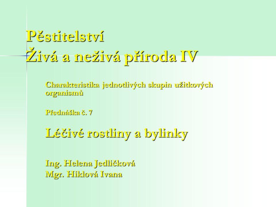 Pěstitelství Živá a neživá příroda IV Charakteristika jednotlivých skupin užitkových organismů Přednáška č. 7 Léčivé rostliny a bylinky Ing. Helena Je