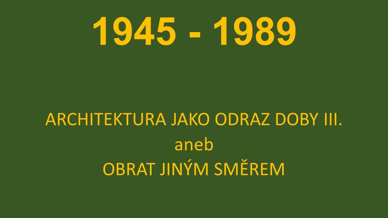 1945 - 1989 ARCHITEKTURA JAKO ODRAZ DOBY III. aneb OBRAT JINÝM SMĚREM