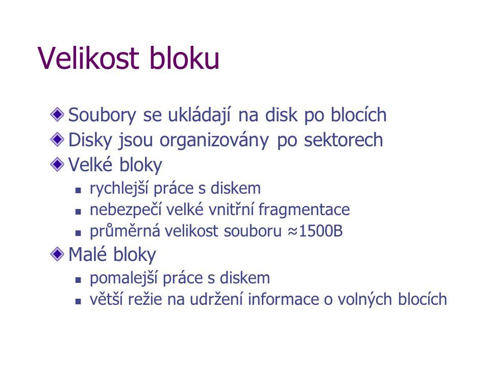 Velikost bloku Soubory se ukládají na disk po blocích Disky jsou organizovány po sektorech Velké bloky rychlejší práce s diskem nebezpečí velké vnitřní fragmentace průměrná velikost souboru ≈1500B Malé bloky pomalejší práce s diskem větší režie na udržení informace o volných blocích