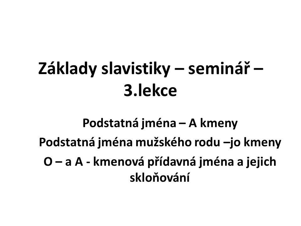 Základy slavistiky – seminář – 3.lekce Podstatná jména – A kmeny Podstatná jména mužského rodu –jo kmeny O – a A - kmenová přídavná jména a jejich skloňování