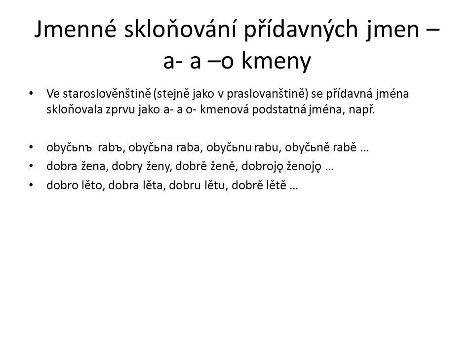 Jmenné skloňování přídavných jmen – a- a –o kmeny Ve staroslověnštině (stejně jako v praslovanštině) se přídavná jména skloňovala zprvu jako a- a o- kmenová podstatná jména, např.