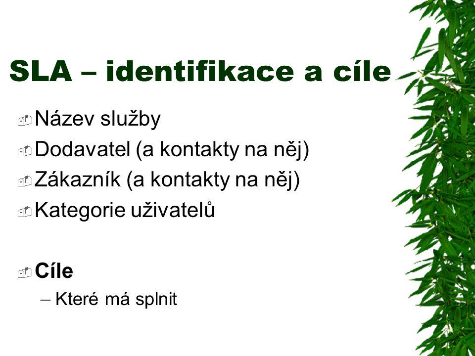 SLA – identifikace a cíle  Název služby  Dodavatel (a kontakty na něj)  Zákazník (a kontakty na něj)  Kategorie uživatelů  Cíle –Které má splnit