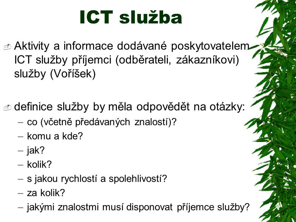 ICT služba  Aktivity a informace dodávané poskytovatelem ICT služby příjemci (odběrateli, zákazníkovi) služby (Voříšek)  definice služby by měla odpovědět na otázky: –co (včetně předávaných znalostí).