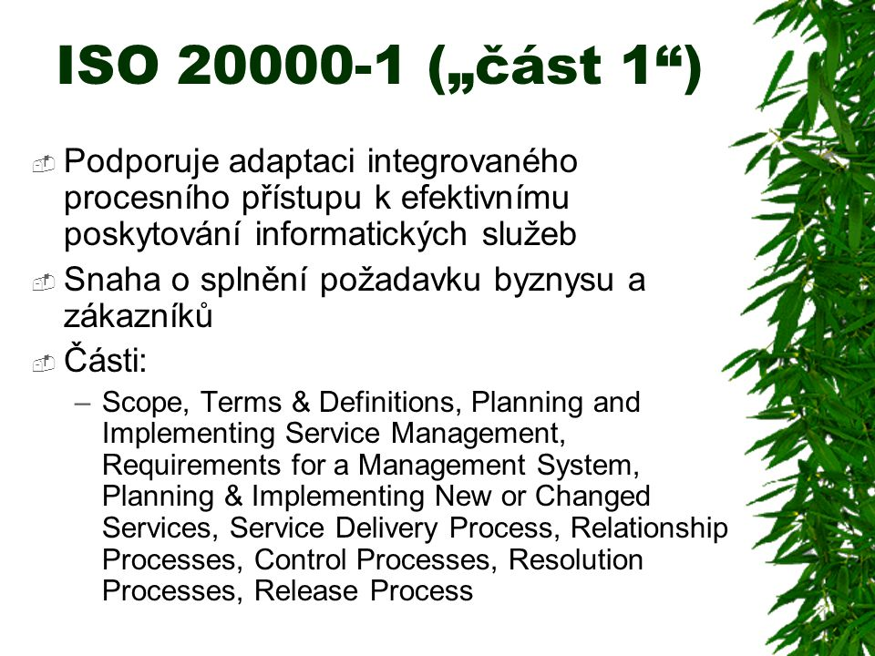 "ISO 20000-1 (""část 1 )  Podporuje adaptaci integrovaného procesního přístupu k efektivnímu poskytování informatických služeb  Snaha o splnění požadavku byznysu a zákazníků  Části: –Scope, Terms & Definitions, Planning and Implementing Service Management, Requirements for a Management System, Planning & Implementing New or Changed Services, Service Delivery Process, Relationship Processes, Control Processes, Resolution Processes, Release Process"