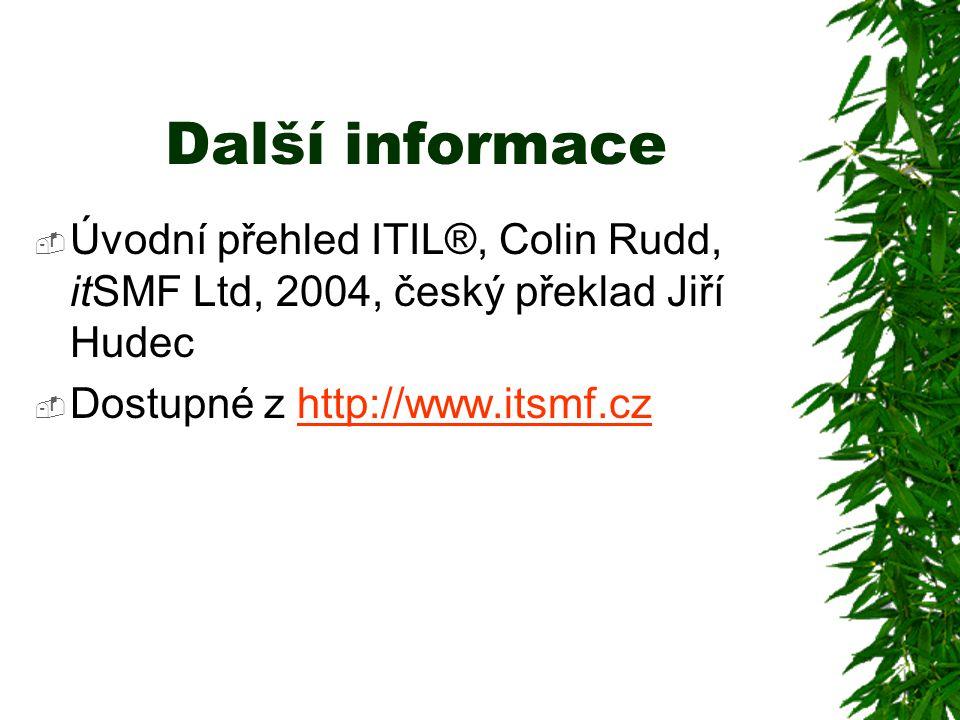Další informace  Úvodní přehled ITIL®, Colin Rudd, itSMF Ltd, 2004, český překlad Jiří Hudec  Dostupné z http://www.itsmf.czhttp://www.itsmf.cz