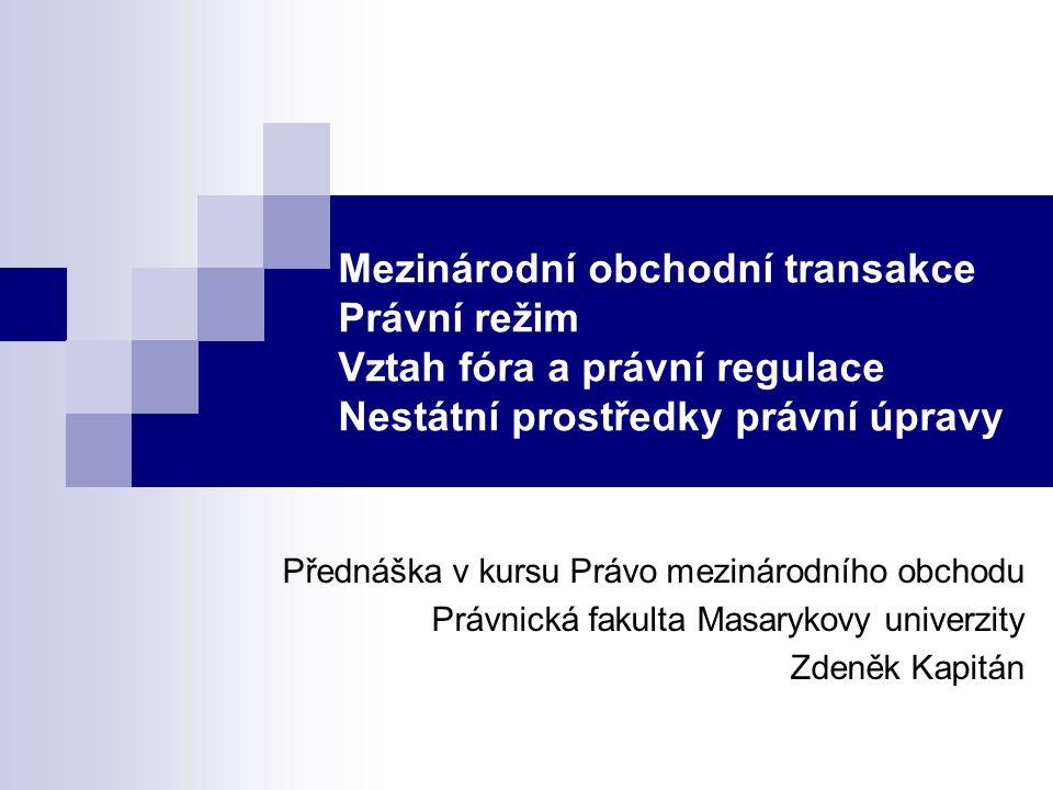 Mezinárodní obchodní transakce Právní režim Vztah fóra a právní regulace Nestátní prostředky právní úpravy Přednáška v kursu Právo mezinárodního obcho
