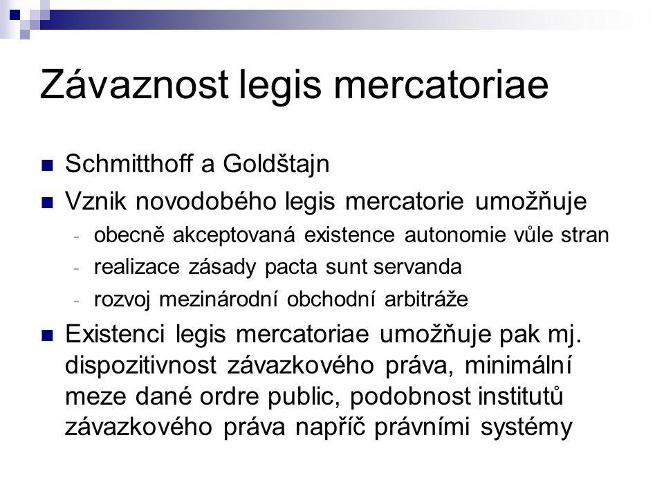 Závaznost legis mercatoriae Schmitthoff a Goldštajn Vznik novodobého legis mercatorie umožňuje - obecně akceptovaná existence autonomie vůle stran - r