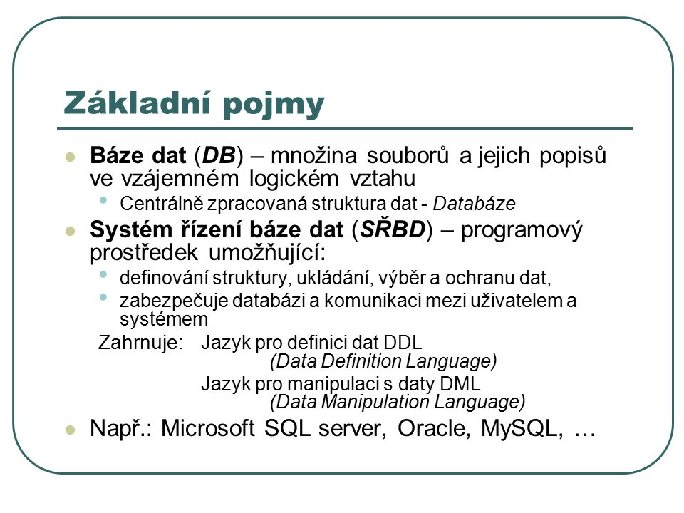 Základní pojmy Báze dat (DB) – množina souborů a jejich popisů ve vzájemném logickém vztahu Centrálně zpracovaná struktura dat - Databáze Systém řízení báze dat (SŘBD) – programový prostředek umožňující: definování struktury, ukládání, výběr a ochranu dat, zabezpečuje databázi a komunikaci mezi uživatelem a systémem Zahrnuje: Jazyk pro definici dat DDL (Data Definition Language) Jazyk pro manipulaci s daty DML (Data Manipulation Language) Např.: Microsoft SQL server, Oracle, MySQL, …