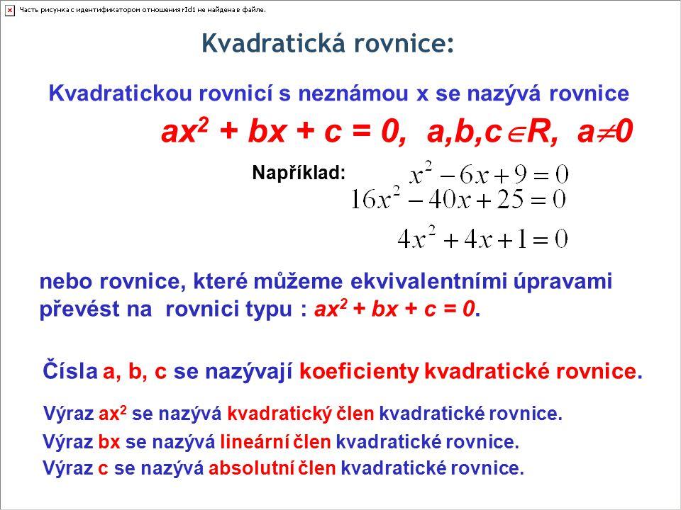 Kvadratická rovnice: Kvadratickou rovnicí s neznámou x se nazývá rovnice ax 2 + bx + c = 0, a,b,c  R, a  0 nebo rovnice, které můžeme ekvivalentními