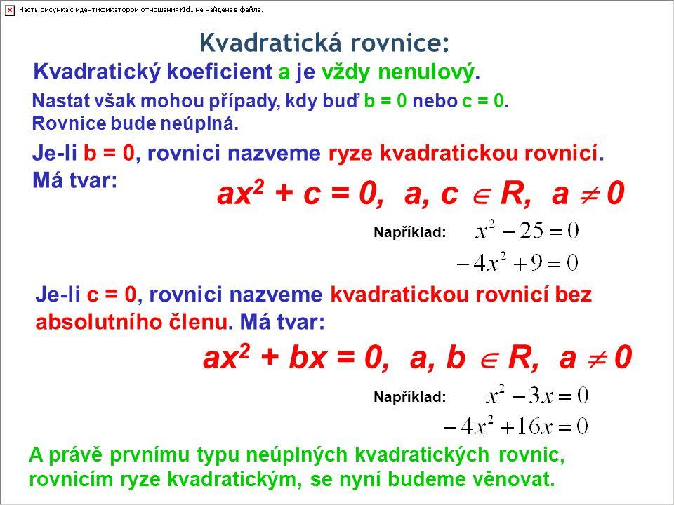 Kvadratická rovnice: Kvadratický koeficient a je vždy nenulový. ax 2 + bx = 0, a, b  R, a  0 Nastat však mohou případy, kdy buď b = 0 nebo c = 0. Ro