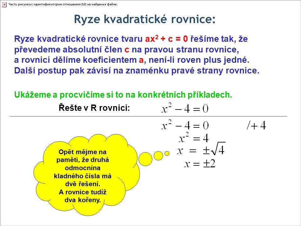Ryze kvadratické rovnice: Řešte v R rovnici: Ryze kvadratické rovnice tvaru ax 2 + c = 0 řešíme tak, že převedeme absolutní člen c na pravou stranu ro