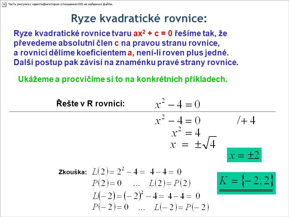 Ryze kvadratické rovnice: Řešte v R rovnici: Ukážeme a procvičíme si to na konkrétních příkladech. Zkouška: Ryze kvadratické rovnice tvaru ax 2 + c =