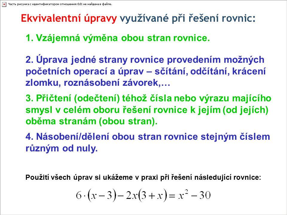 Ekvivalentní úpravy využívané při řešení rovnic: 1. Vzájemná výměna obou stran rovnice. 2. Úprava jedné strany rovnice provedením možných početních op