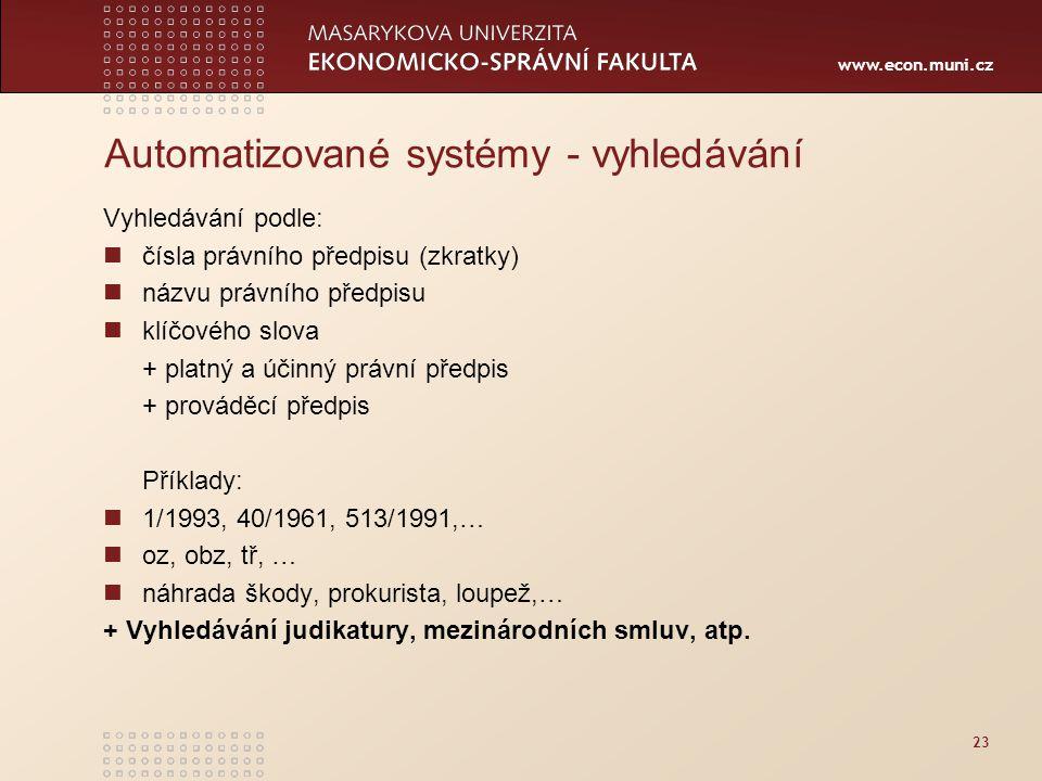 www.econ.muni.cz 23 Automatizované systémy - vyhledávání Vyhledávání podle: čísla právního předpisu (zkratky) názvu právního předpisu klíčového slova + platný a účinný právní předpis + prováděcí předpis Příklady: 1/1993, 40/1961, 513/1991,… oz, obz, tř, … náhrada škody, prokurista, loupež,… + Vyhledávání judikatury, mezinárodních smluv, atp.
