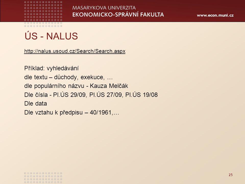 www.econ.muni.cz 25 ÚS - NALUS http://nalus.usoud.cz/Search/Search.aspx Příklad: vyhledávání dle textu – důchody, exekuce, … dle populárního názvu - Kauza Melčák Dle čísla - Pl.ÚS 29/09, Pl.ÚS 27/09, Pl.ÚS 19/08 Dle data Dle vztahu k předpisu – 40/1961,…
