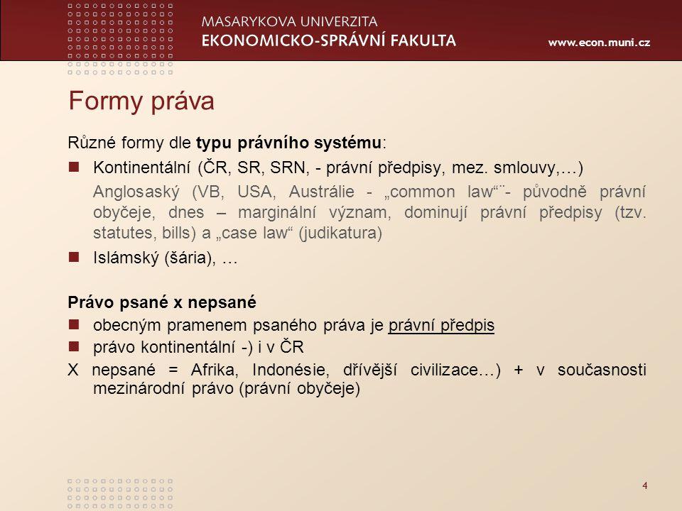 www.econ.muni.cz 4 Formy práva Různé formy dle typu právního systému: Kontinentální (ČR, SR, SRN, - právní předpisy, mez.