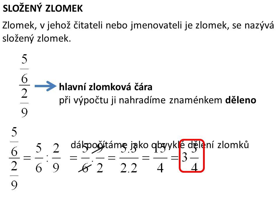 SLOŽENÝ ZLOMEK Zlomek, v jehož čitateli nebo jmenovateli je zlomek, se nazývá složený zlomek. hlavní zlomková čára při výpočtu ji nahradíme znaménkem