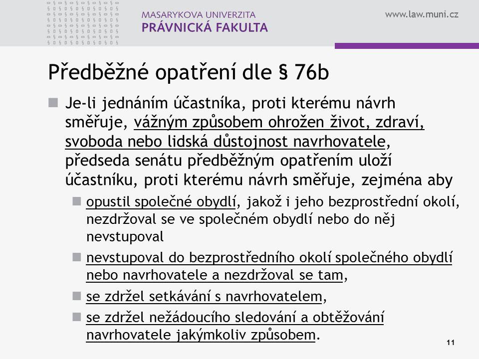 www.law.muni.cz 11 Předběžné opatření dle § 76b Je-li jednáním účastníka, proti kterému návrh směřuje, vážným způsobem ohrožen život, zdraví, svoboda