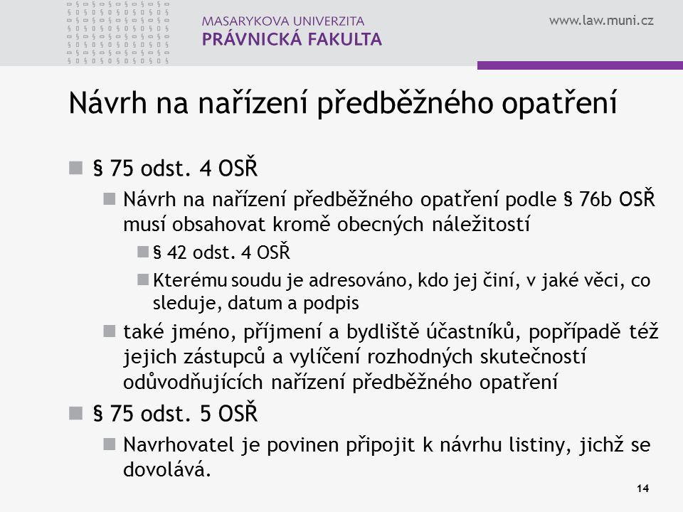 www.law.muni.cz 14 Návrh na nařízení předběžného opatření § 75 odst. 4 OSŘ Návrh na nařízení předběžného opatření podle § 76b OSŘ musí obsahovat kromě