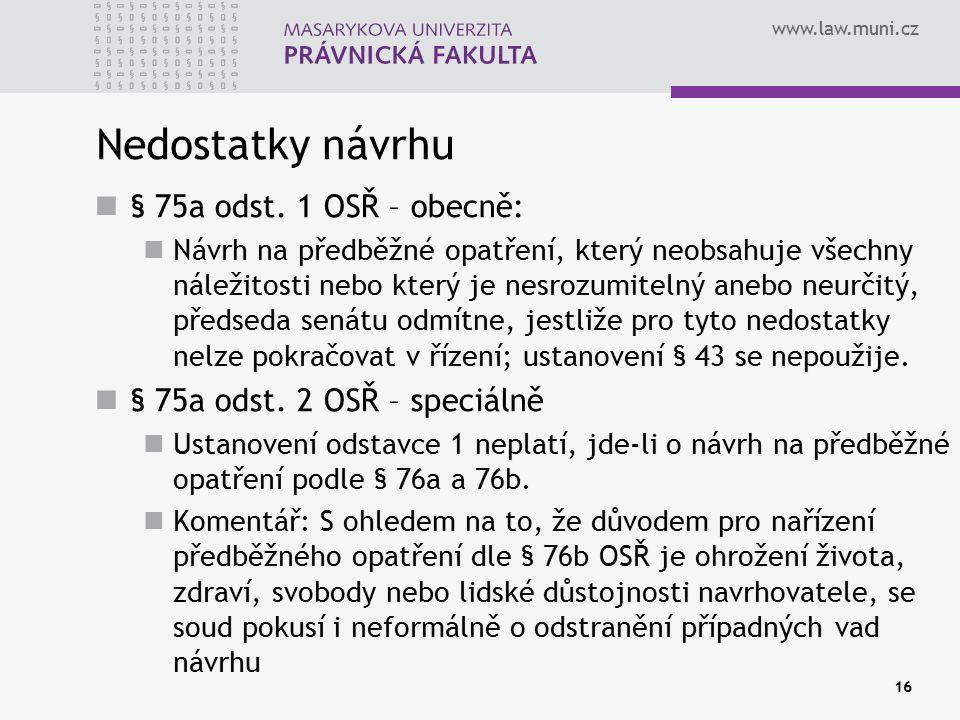 www.law.muni.cz 16 Nedostatky návrhu § 75a odst. 1 OSŘ – obecně: Návrh na předběžné opatření, který neobsahuje všechny náležitosti nebo který je nesro