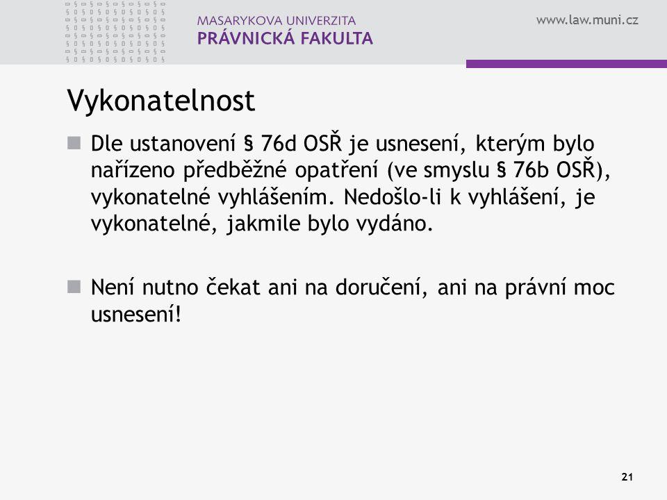 www.law.muni.cz 21 Vykonatelnost Dle ustanovení § 76d OSŘ je usnesení, kterým bylo nařízeno předběžné opatření (ve smyslu § 76b OSŘ), vykonatelné vyhl