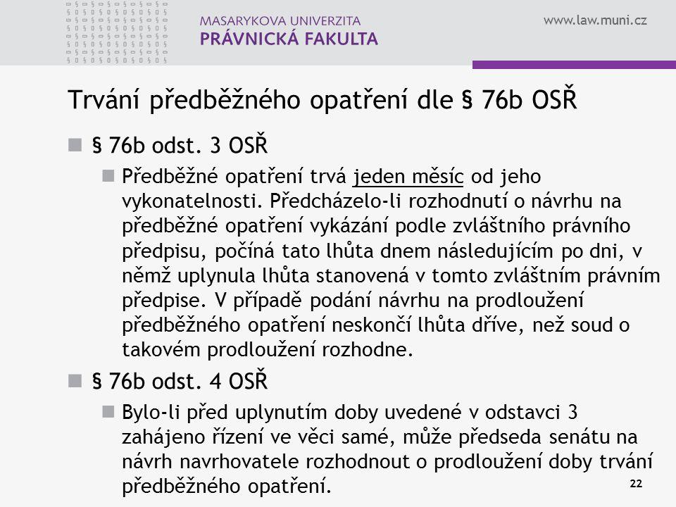 www.law.muni.cz 22 Trvání předběžného opatření dle § 76b OSŘ § 76b odst. 3 OSŘ Předběžné opatření trvá jeden měsíc od jeho vykonatelnosti. Předcházelo