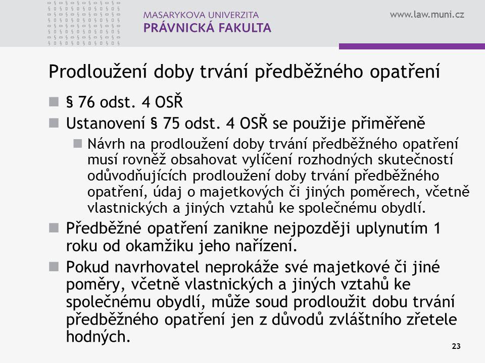www.law.muni.cz 23 Prodloužení doby trvání předběžného opatření § 76 odst. 4 OSŘ Ustanovení § 75 odst. 4 OSŘ se použije přiměřeně Návrh na prodloužení