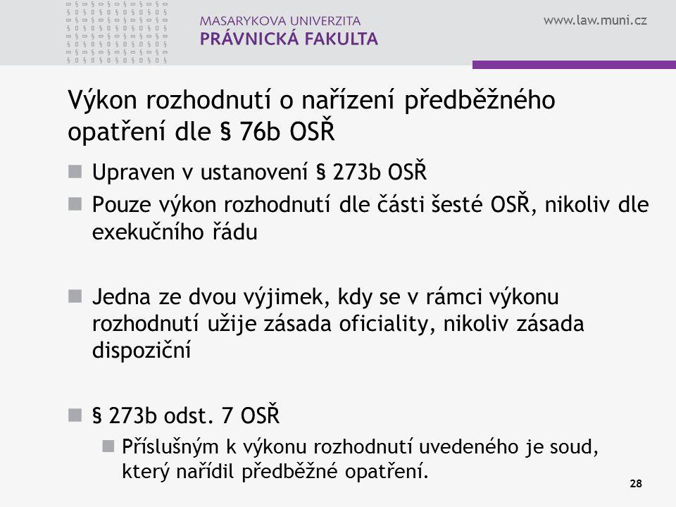 www.law.muni.cz 28 Výkon rozhodnutí o nařízení předběžného opatření dle § 76b OSŘ Upraven v ustanovení § 273b OSŘ Pouze výkon rozhodnutí dle části šes
