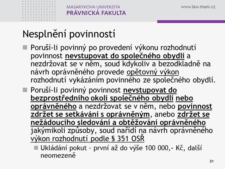 www.law.muni.cz 31 Nesplnění povinností Poruší-li povinný po provedení výkonu rozhodnutí povinnost nevstupovat do společného obydlí a nezdržovat se v