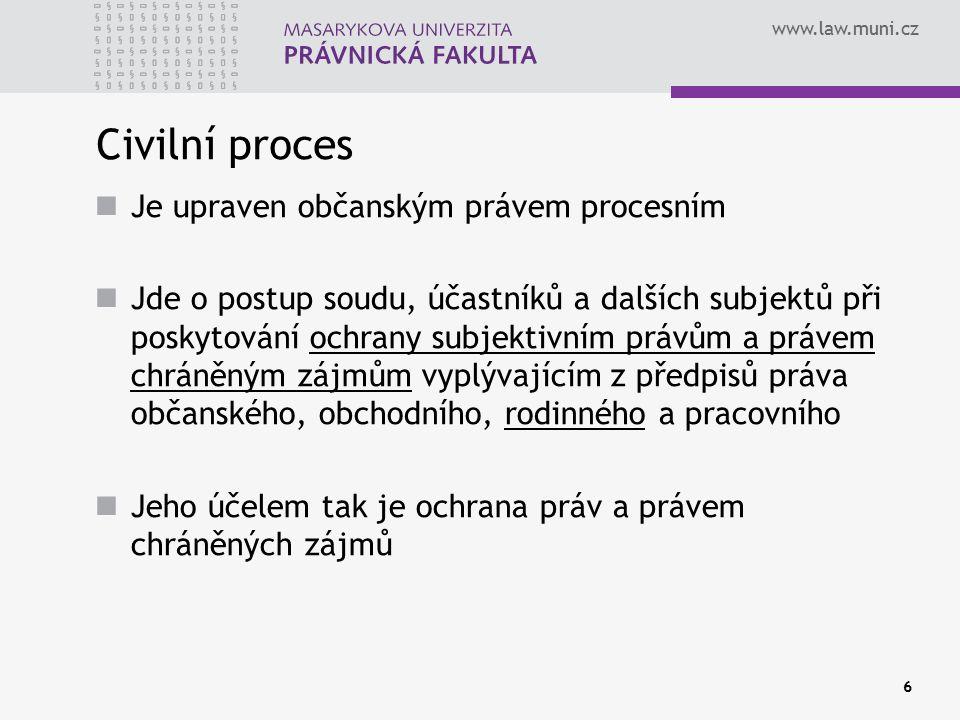 www.law.muni.cz 6 Civilní proces Je upraven občanským právem procesním Jde o postup soudu, účastníků a dalších subjektů při poskytování ochrany subjek