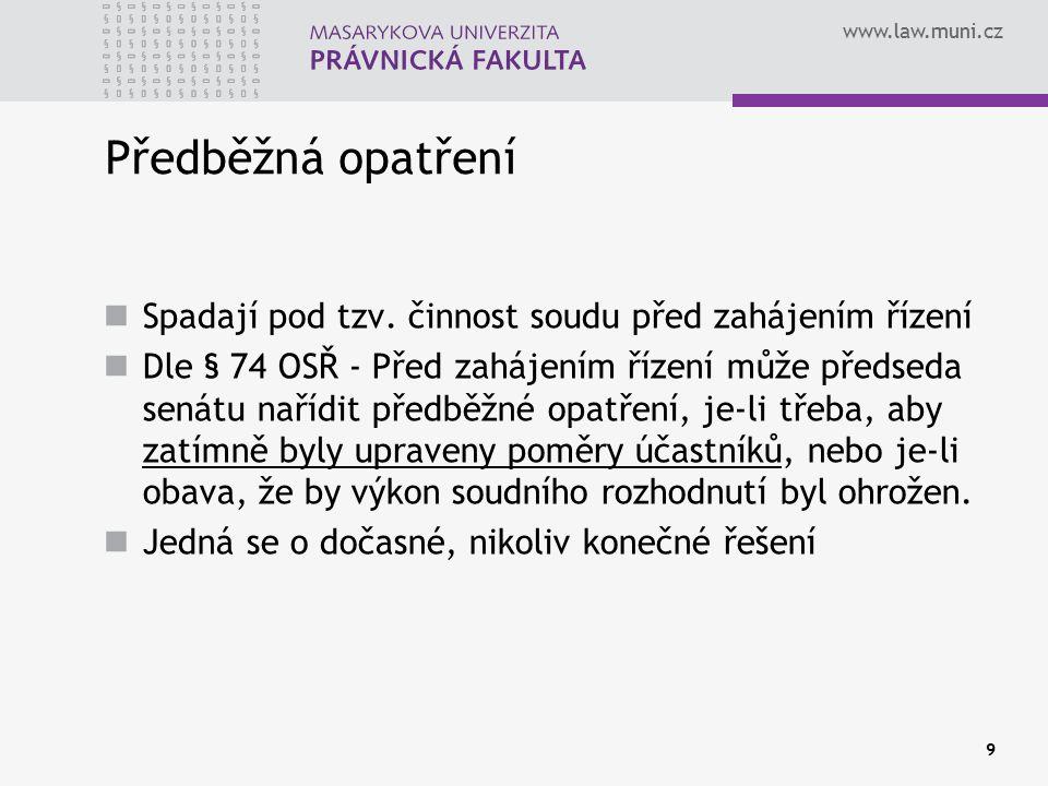 www.law.muni.cz 9 Předběžná opatření Spadají pod tzv. činnost soudu před zahájením řízení Dle § 74 OSŘ - Před zahájením řízení může předseda senátu na