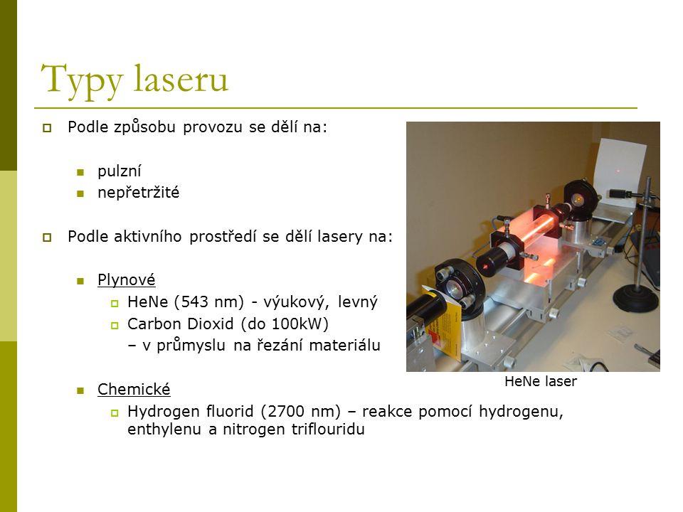 Typy laseru II Excimerové lasery ( pracují pomocí chemické reakce obsahující dva druhy atomů, z nichž jeden je v excitovaném stavu; produkují ultrafialové světlo) pevné lasery  rubínový – první fungující laser  Nd:YAG (Neodymium-doped yttrium aluminium garnet, 1064nm ) – vysoký výkon, použití ve spektroskopii,  DPSS (Diode-pumped solid-state)–1064nm; dodávaná energie pomocí diody – kompaktní rozměry, použití jako ukazovátka  možnost použití zeleného paprsku při zdvojení na 532nm polovodičové  komerční laserové diody ( 375nm až 1800nm), použití pro laserová ukazovátka, laserové tiskárny, CD /DVD.