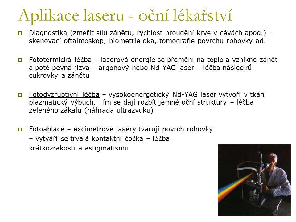 Ostatní aplikace laseru v lékařství  Kosmetické operace – odstranění tetování, jizev, skvrn od slunce, vrásek, mateřských znamének Používané lasery : rubínový (694nm), alexadritový(755nm), pulzní diodový (810nm), Nd:YAG (1064nm), Ho:YAG(2090nm), Er: YAG (2940nm)  Laserový skalpel (YAG a CO2 lasery)  Stomatologie – zubní kazy, bělení zubů, zubní operace  Terapie pomocí laseru (laser biostimulation) - ozařování nízkovýkonným laserem za účelem tkáňového růstu a dalších pozitivních důsledků ( 1-500mW na 600-1000 nm) – ve stádiu vývoje