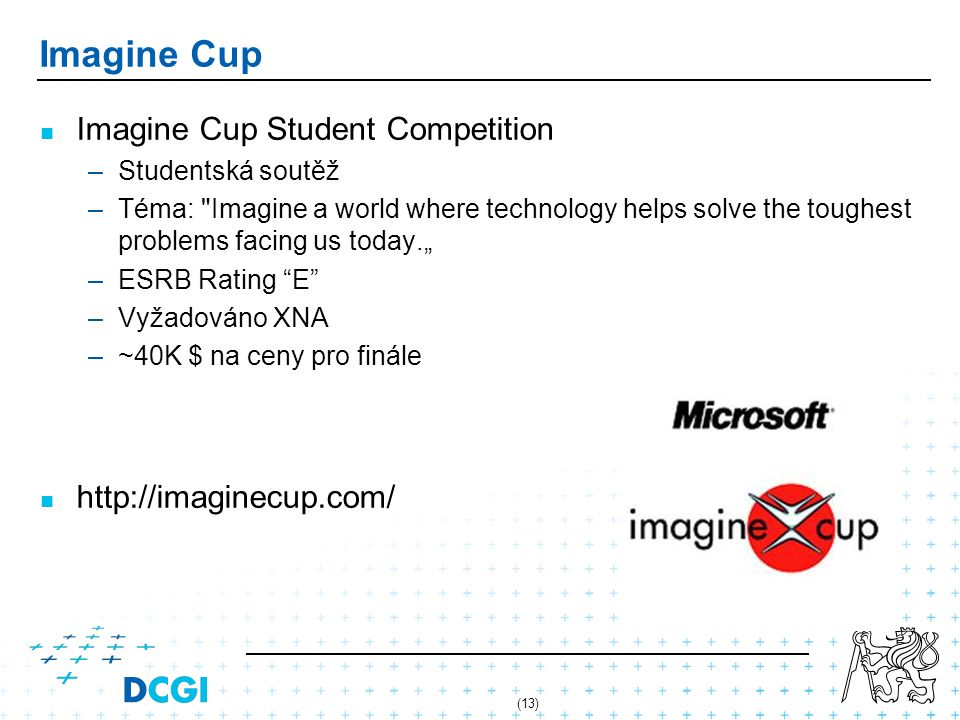 "(13) Imagine Cup Imagine Cup Student Competition –Studentská soutěž –Téma: Imagine a world where technology helps solve the toughest problems facing us today."" –ESRB Rating E –Vyžadováno XNA –~40K $ na ceny pro finále http://imaginecup.com/"