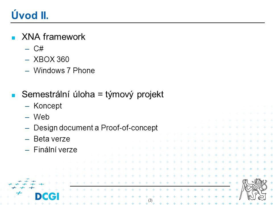 (3) Úvod II. XNA framework –C# –XBOX 360 –Windows 7 Phone Semestrální úloha = týmový projekt –Koncept –Web –Design document a Proof-of-concept –Beta v