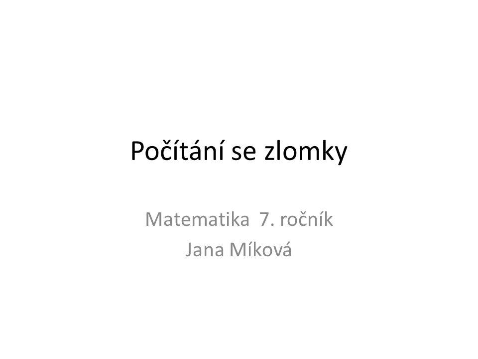 Počítání se zlomky Matematika 7. ročník Jana Míková