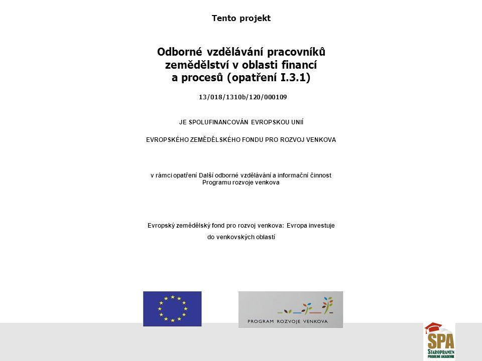 Tento projekt Odborné vzdělávání pracovníků zemědělství v oblasti financí a procesů (opatření I.3.1) 13/018/1310b/120/000109 JE SPOLUFINANCOVÁN EVROPSKOU UNIÍ EVROPSKÉHO ZEMĚDĚLSKÉHO FONDU PRO ROZVOJ VENKOVA v rámci opatření Další odborné vzdělávání a informační činnost Programu rozvoje venkova Evropský zemědělský fond pro rozvoj venkova: Evropa investuje do venkovských oblastí