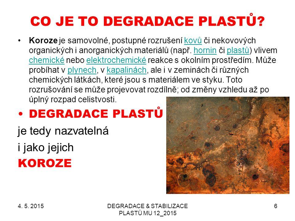 4. 5. 2015DEGRADACE & STABILIZACE PLASTŮ MU 12_2015 6 CO JE TO DEGRADACE PLASTŮ? Koroze je samovolné, postupné rozrušení kovů či nekovových organickýc