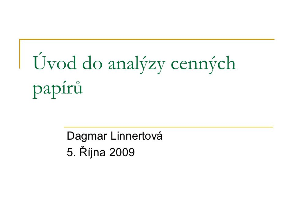 Úvod do analýzy cenných papírů Dagmar Linnertová 5. Října 2009