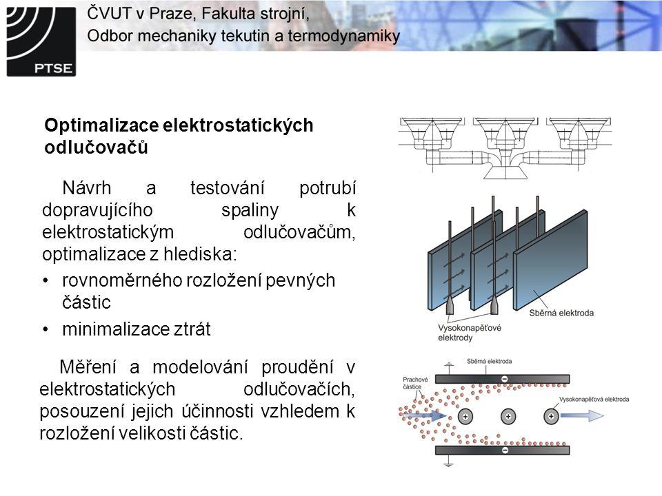 Optimalizace elektrostatických odlučovačů Návrh a testování potrubí dopravujícího spaliny k elektrostatickým odlučovačům, optimalizace z hlediska: rovnoměrného rozložení pevných částic minimalizace ztrát Měření a modelování proudění v elektrostatických odlučovačích, posouzení jejich účinnosti vzhledem k rozložení velikosti částic.