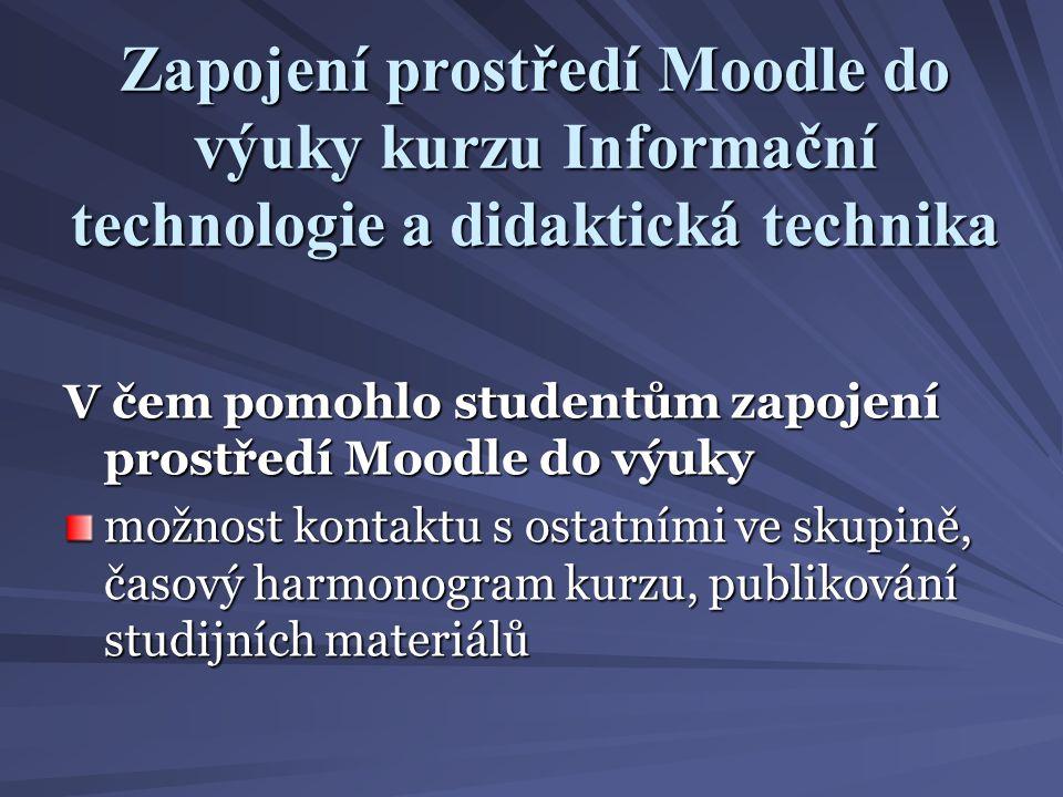 Zapojení prostředí Moodle do výuky kurzu Informační technologie a didaktická technika V čem pomohlo studentům zapojení prostředí Moodle do výuky možnost kontaktu s ostatními ve skupině, časový harmonogram kurzu, publikování studijních materiálů