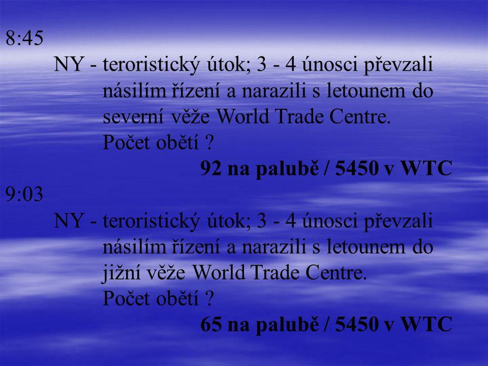 8:45 NY - teroristický útok; 3 - 4 únosci převzali násilím řízení a narazili s letounem do severní věže World Trade Centre. Počet obětí ? 92 na palubě